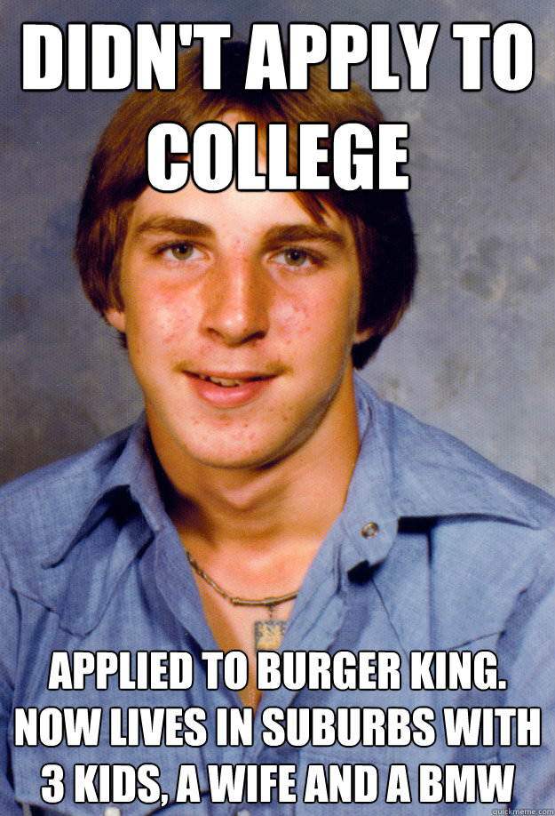 didnt apply to college applied to burger king now lives in - Old Economy Steven