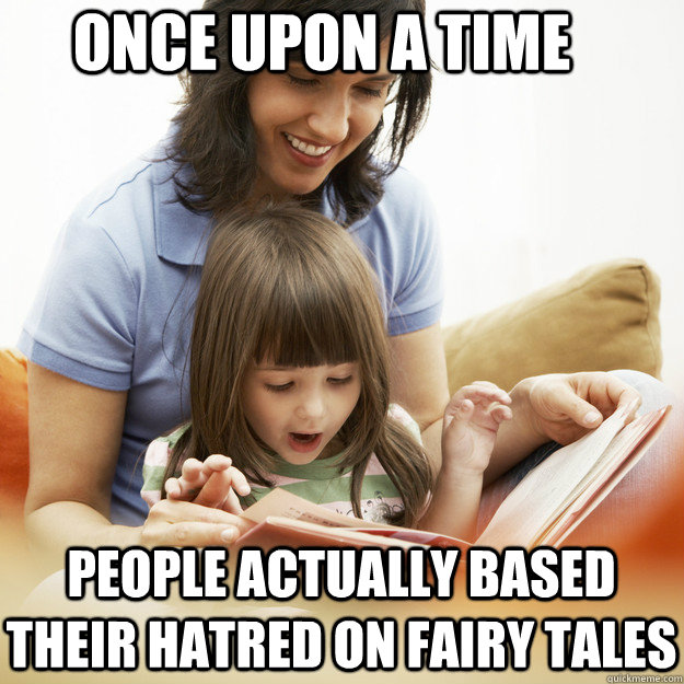 once upon a time people actually based their hatred on fairy - bedtime story