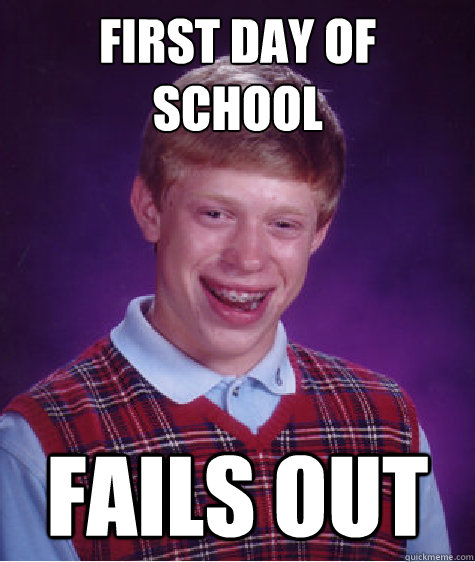 first day of school fails out - Bad Luck Brian