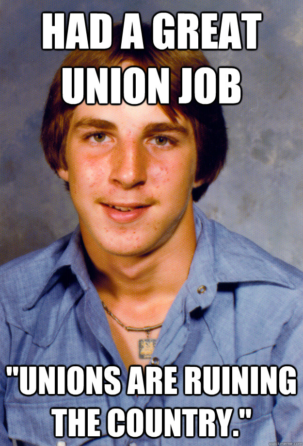 had a great union job unions are ruining the country - Old Economy Steven