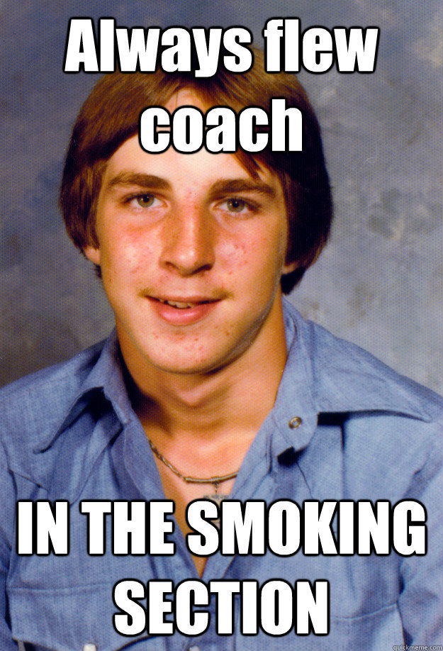 always flew coach in the smoking section - Old Economy Steven