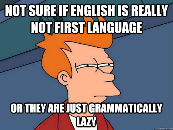 not sure if english is really not first language or they are - Futurama Fry