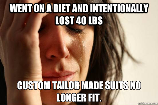 went on a diet and intentionally lost 40 lbs custom tailor m - First World Problems