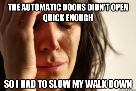 the automatic doors didnt open quick enough so i had to slo - First World Problems