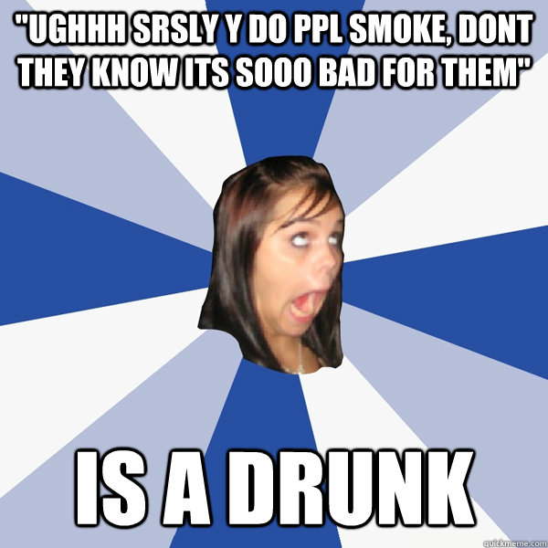 ughhh srsly y do ppl smoke dont they know its sooo bad for - Annoying Facebook Girl