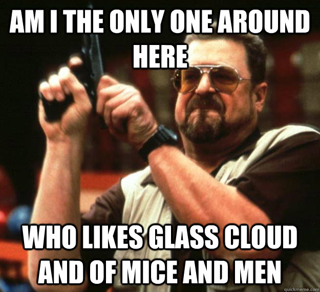 am i the only one around here who likes glass cloud and of m - Angry Walter