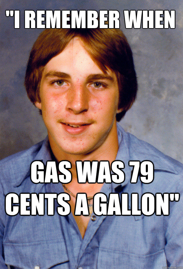 i remember when gas was 79 cents a gallon - Old Economy Steven
