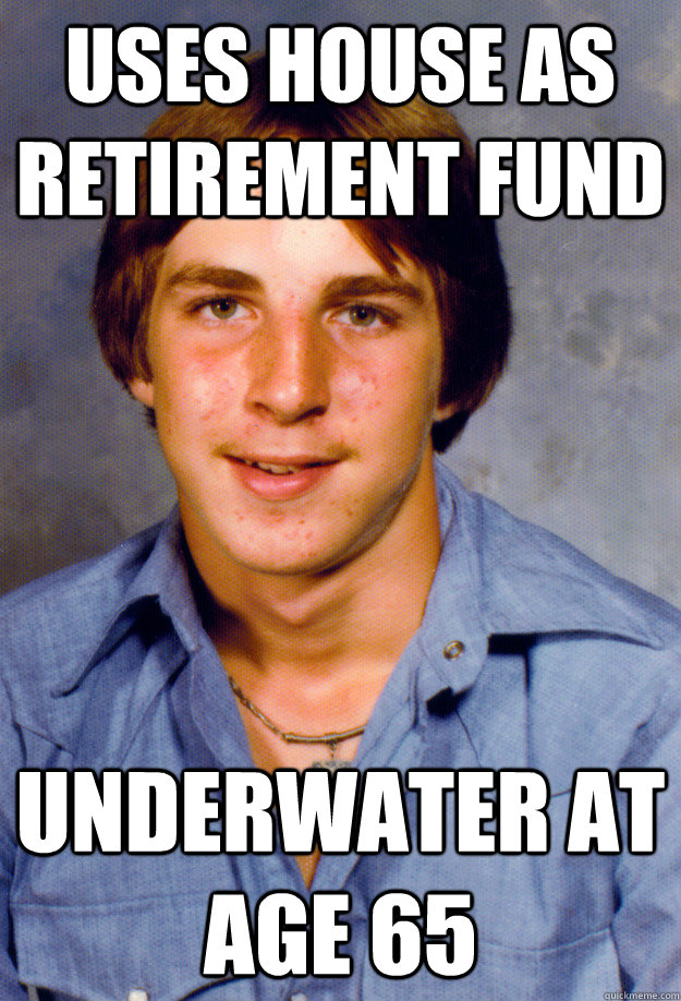 uses house as retirement fund underwater at age 65 - Old Economy Steven