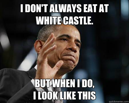 i dont always eat at white castle but when i do i look  - The Most Liberal Man In The World