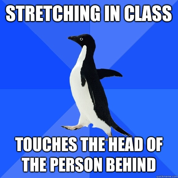 Stretching in class Touches the head of the person behind - Socially Awkward Penguin