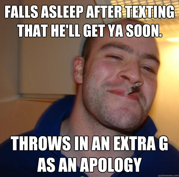 falls asleep after texting that hell get ya soon throws in - Good Guy Greg