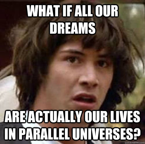 what if all our dreams are actually our lives in parallel un - Conspiracy Keanu