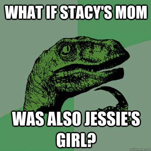 what if stacys mom was also jessies girl - Philosoraptor