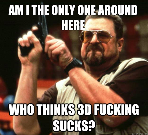 am i the only one around here who thinks 3d fucking sucks - Walter