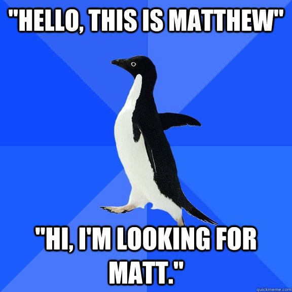 hello this is matthew hi im looking for matt - Socially Awkward Penguin