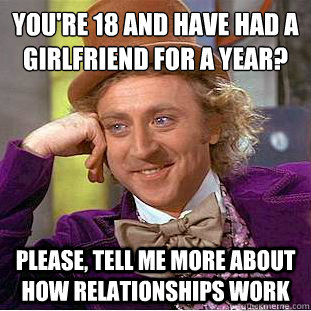 youre 18 and have had a girlfriend for a year please tel - Condescending Wonka