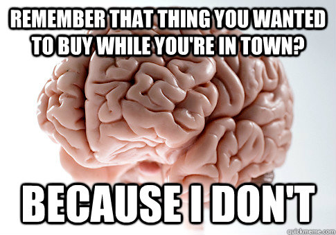 remember that thing you wanted to buy while youre in town  - Scumbag Brain