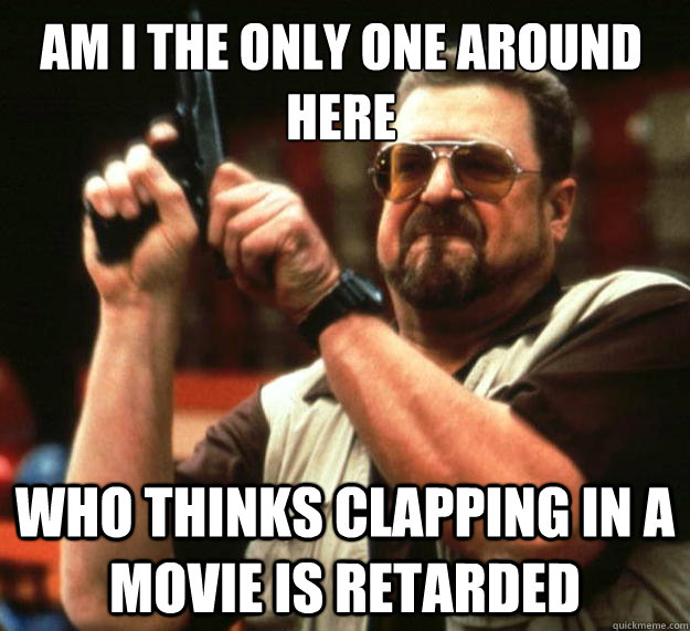 am i the only one around here who thinks clapping in a movie - Walter