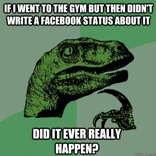 if i went to the gym but then didnt write a facebook status - Philosoraptor