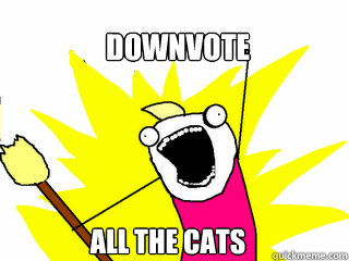 downvote all the cats - All The Things