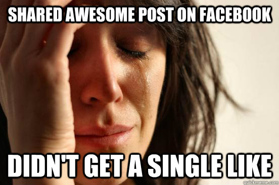 shared awesome post on facebook didnt get a single like - First World Problems