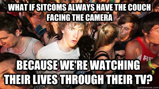 what if sitcoms always have the couch facing the camera beca - Sudden Clarity Clarence