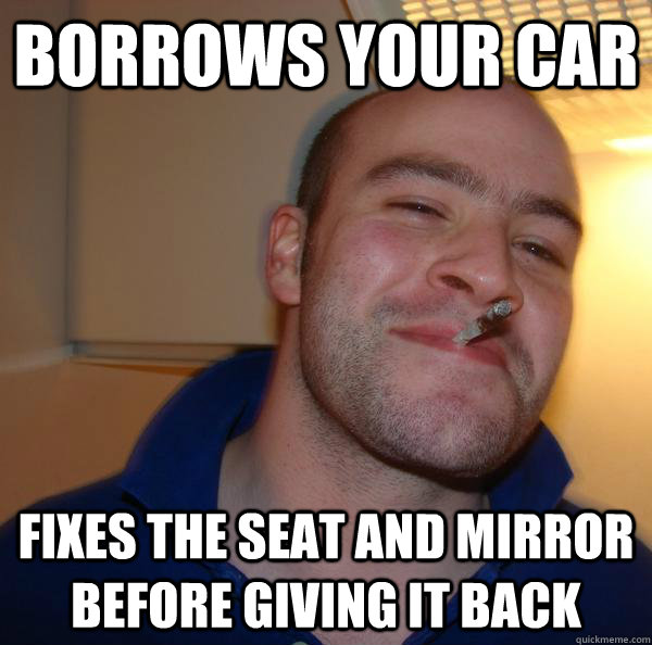 borrows your car fixes the seat and mirror before giving it  - Good Guy Greg