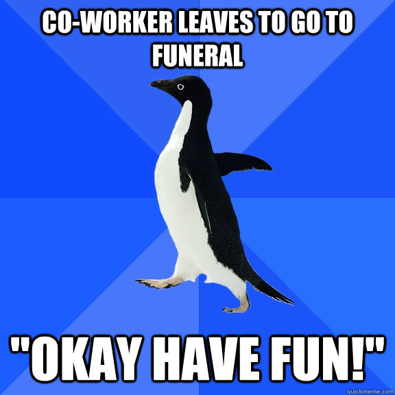 coworker leaves to go to funeral okay have fun - Socially Awkward Penguin