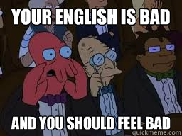 your english is bad and you should feel bad - Zoidberg