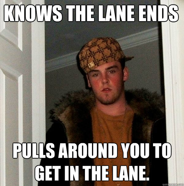 knows the lane ends pulls around you to get in the lane - Scumbag Steve