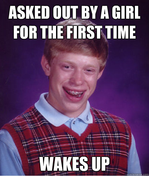 asked out by a girl for the first time wakes up - Bad Luck Brian