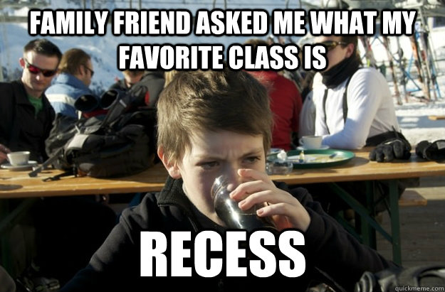 family friend asked me what my favorite class is recess -