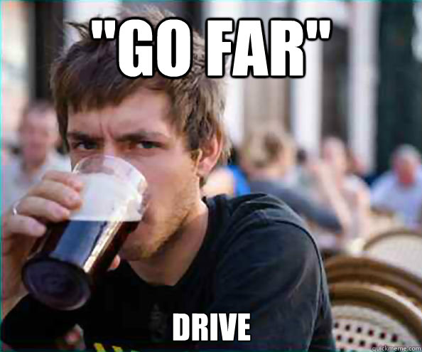 go far drive - Lazy College Senior