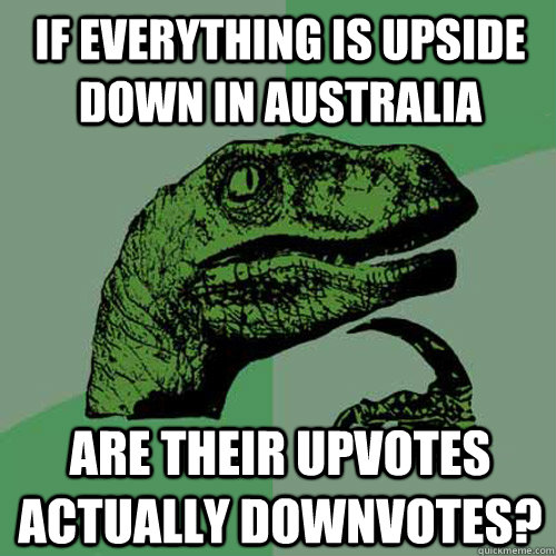 if everything is upside down in australia are their upvotes  - Philosoraptor
