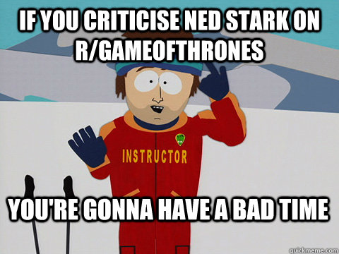 if you criticise ned stark on rgameofthrones youre gonna h - Bad Time