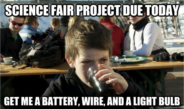 science fair project due today get me a battery wire and a - Lazy Elementary Student