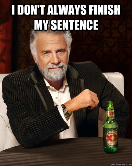 i dont always finish my sentence  - The Most Interesting Man In The World