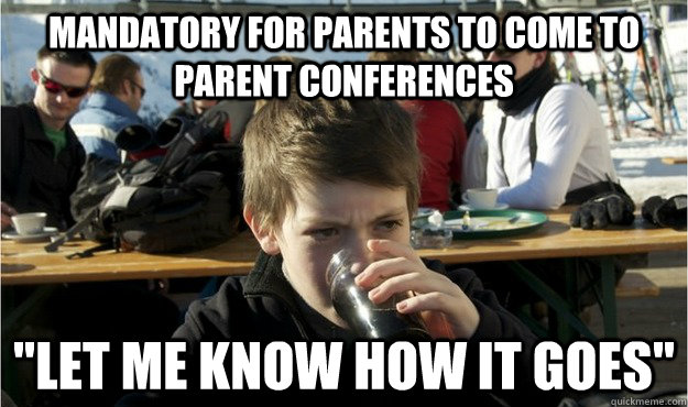 mandatory for parents to come to parent conferences let me  - Lazy Elementary Student
