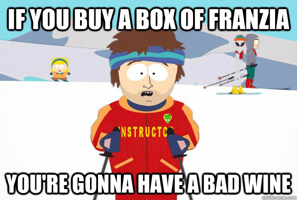 if you buy a box of franzia youre gonna have a bad wine - So easy to forget theyre not psychicFIXED