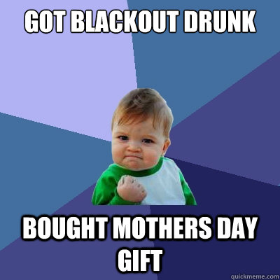 got blackout drunk bought mothers day gift - Success Kid