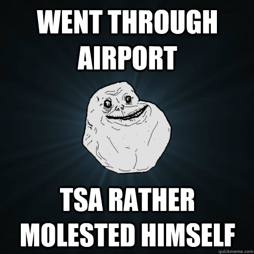 went through airport tsa rather molested himself - Forever Alone