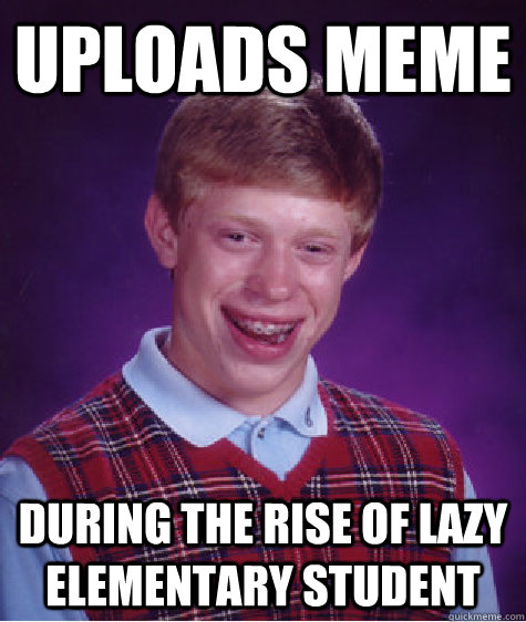 uploads meme during the rise of lazy elementary student - Bad Luck Brian