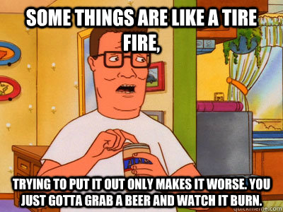 some things are like a tire fire trying to put it out only  - Hank Hill Wisdom