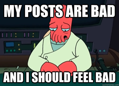 my posts are bad and i should feel bad - sad zoidberg
