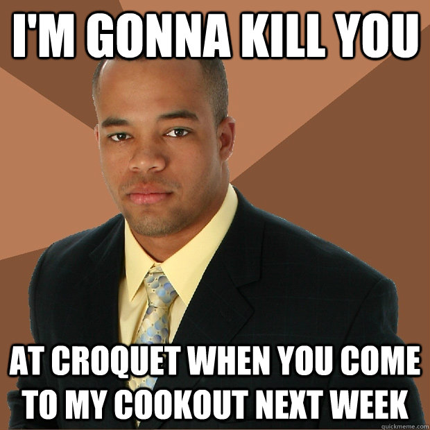 im gonna kill you at croquet when you come to my cookout ne - Successful Black Man