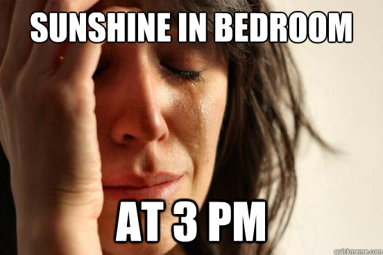 sunshine in bedroom at 3 pm - First World Problems