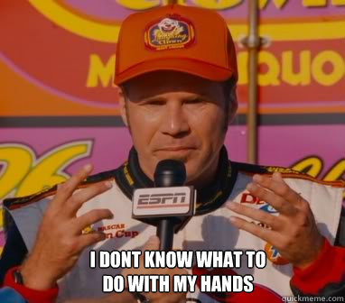 i dont know what to do with my hands - ricky bobby
