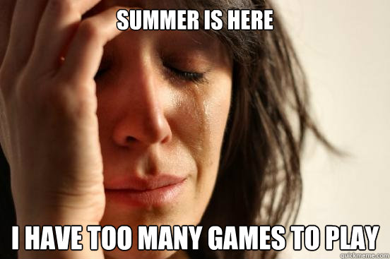 summer is here i have too many games to play - First World Problems