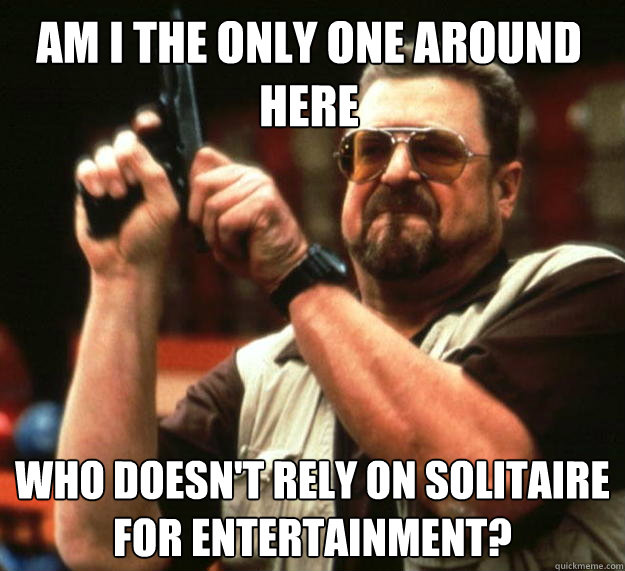 am i the only one around here who doesnt rely on solitaire  - Walter
