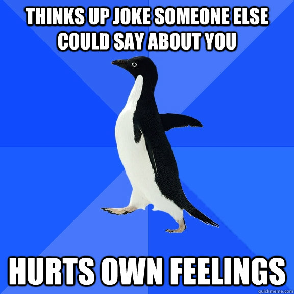 thinks up joke someone else could say about you hurts own fe - Socially Awkward Penguin